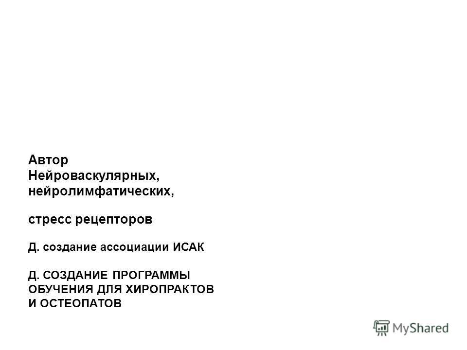 Автор Нейроваскулярных, нейролимфатических, стресс рецепторов Д. создание ассоциации ИСАК Д. СОЗДАНИЕ ПРОГРАММЫ ОБУЧЕНИЯ ДЛЯ ХИРОПРАКТОВ И ОСТЕОПАТОВ