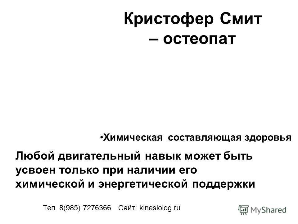 Кристофер Смит – остеопат Любой двигательный навык может быть усвоен только при наличии его химической и энергетической поддержки Тел. 8(985) 7276366 Сайт: kinesiolog.ru Химическая составляющая здоровья