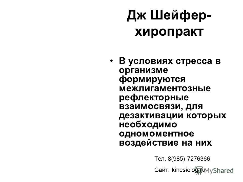 Дж Шейфер- хиропракт В условиях стресса в организме формируются межлигаментозные рефлекторные взаимосвязи, для дезактивации которых необходимо одномоментное воздействие на них Тел. 8(985) 7276366 Сайт: kinesiolog.ru