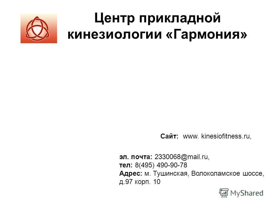 Центр прикладной кинезиологии «Гармония» эл. почта: 2330068@mail.ru, тел: 8(495) 490-90-78 Адрес: м. Тушинская, Волоколамское шоссе, д.97 корп. 10 Сайт: www. kinesiofitness.ru,