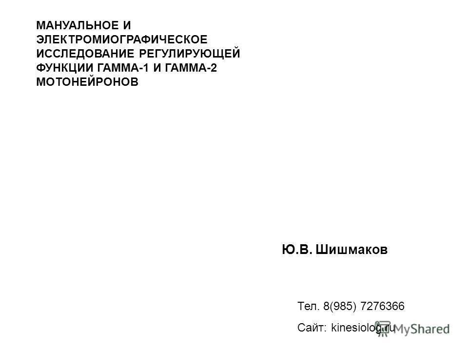 Ю.В. Шишмаков Тел. 8(985) 7276366 Сайт: kinesiolog.ru МАНУАЛЬНОЕ И ЭЛЕКТРОМИОГРАФИЧЕСКОЕ ИССЛЕДОВАНИЕ РЕГУЛИРУЮЩЕЙ ФУНКЦИИ ГАММА-1 И ГАММА-2 МОТОНЕЙРОНОВ