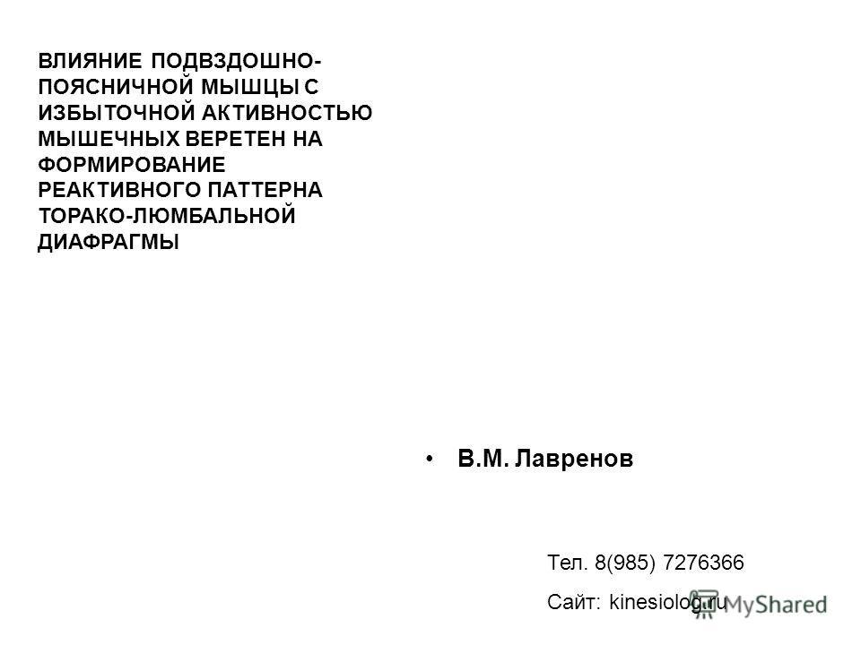 В.М. Лавренов Тел. 8(985) 7276366 Сайт: kinesiolog.ru ВЛИЯНИЕ ПОДВЗДОШНО- ПОЯСНИЧНОЙ МЫШЦЫ С ИЗБЫТОЧНОЙ АКТИВНОСТЬЮ МЫШЕЧНЫХ ВЕРЕТЕН НА ФОРМИРОВАНИЕ РЕАКТИВНОГО ПАТТЕРНА ТОРАКО-ЛЮМБАЛЬНОЙ ДИАФРАГМЫ