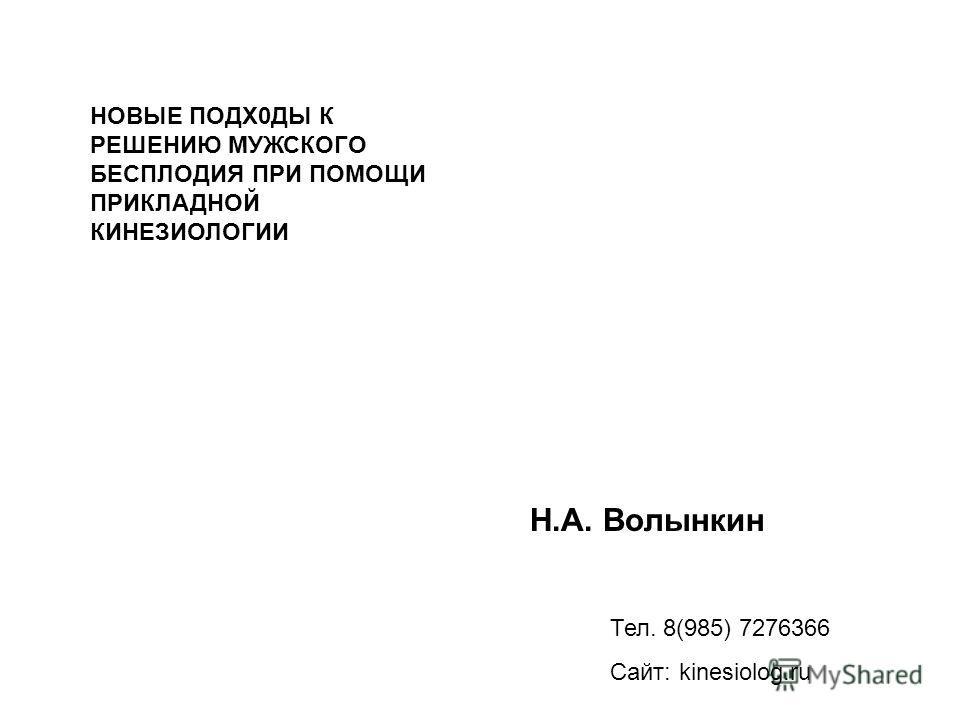 Н.А. Волынкин Тел. 8(985) 7276366 Сайт: kinesiolog.ru НОВЫЕ ПОДХ0ДЫ К РЕШЕНИЮ МУЖСКОГО БЕСПЛОДИЯ ПРИ ПОМОЩИ ПРИКЛАДНОЙ КИНЕЗИОЛОГИИ