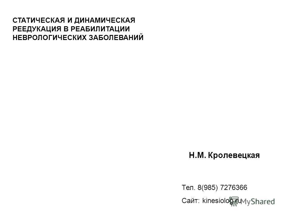 Н.М. Кролевецкая Тел. 8(985) 7276366 Сайт: kinesiolog.ru СТАТИЧЕСКАЯ И ДИНАМИЧЕСКАЯ РЕЕДУКАЦИЯ В РЕАБИЛИТАЦИИ НЕВРОЛОГИЧЕСКИХ ЗАБОЛЕВАНИЙ