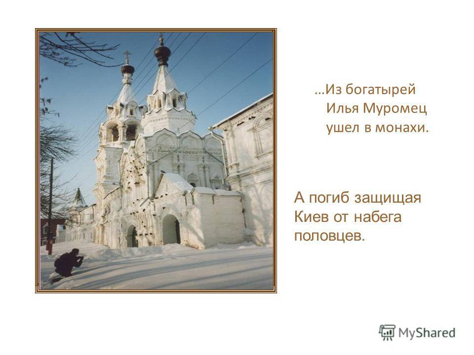 …Из богатырей Илья Муромец ушел в монахи. А погиб защищая Киев от набега половцев.