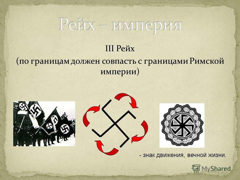 III Рейх (по границам должен совпасть с границами Римской империи) - знак движения, вечной жизни.