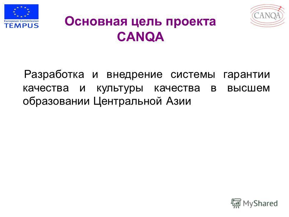 Разработка и внедрение системы гарантии качества и культуры качества в высшем образовании Центральной Азии Основная цель проекта CANQA