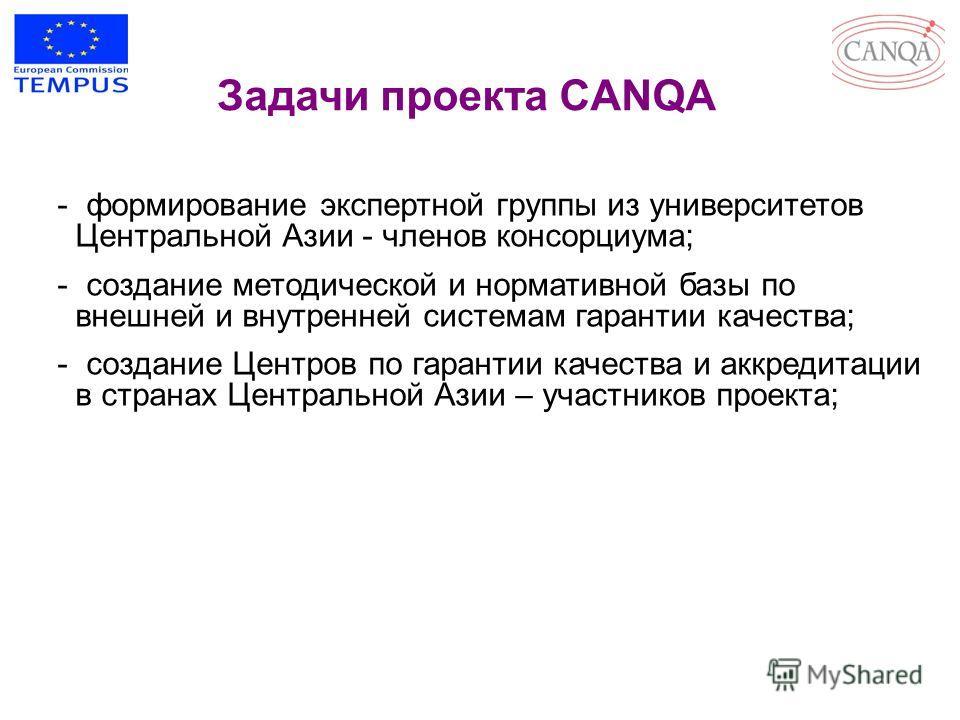 Задачи проекта CANQA - формирование экспертной группы из университетов Центральной Азии - членов консорциума; - создание методической и нормативной базы по внешней и внутренней системам гарантии качества; - создание Центров по гарантии качества и акк