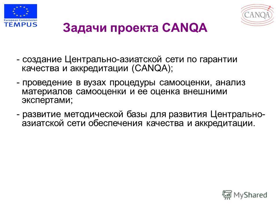 Задачи проекта CANQA - создание Центрально-азиатской сети по гарантии качества и аккредитации (CANQA); - проведение в вузах процедуры самооценки, анализ материалов самооценки и ее оценка внешними экспертами; - развитие методической базы для развития