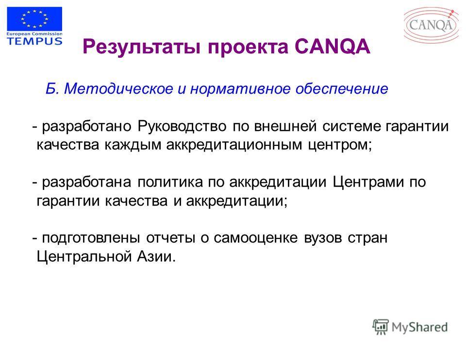 Результаты проекта CANQA Б. Методическое и нормативное обеспечение - разработано Руководство по внешней системе гарантии качества каждым аккредитационным центром; - разработана политика по аккредитации Центрами по гарантии качества и аккредитации; -