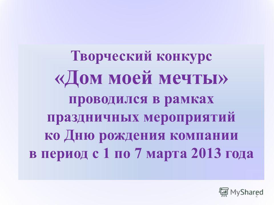 Творческий конкурс «Дом моей мечты» проводился в рамках праздничных мероприятий ко Дню рождения компании в период с 1 по 7 марта 2013 года 2