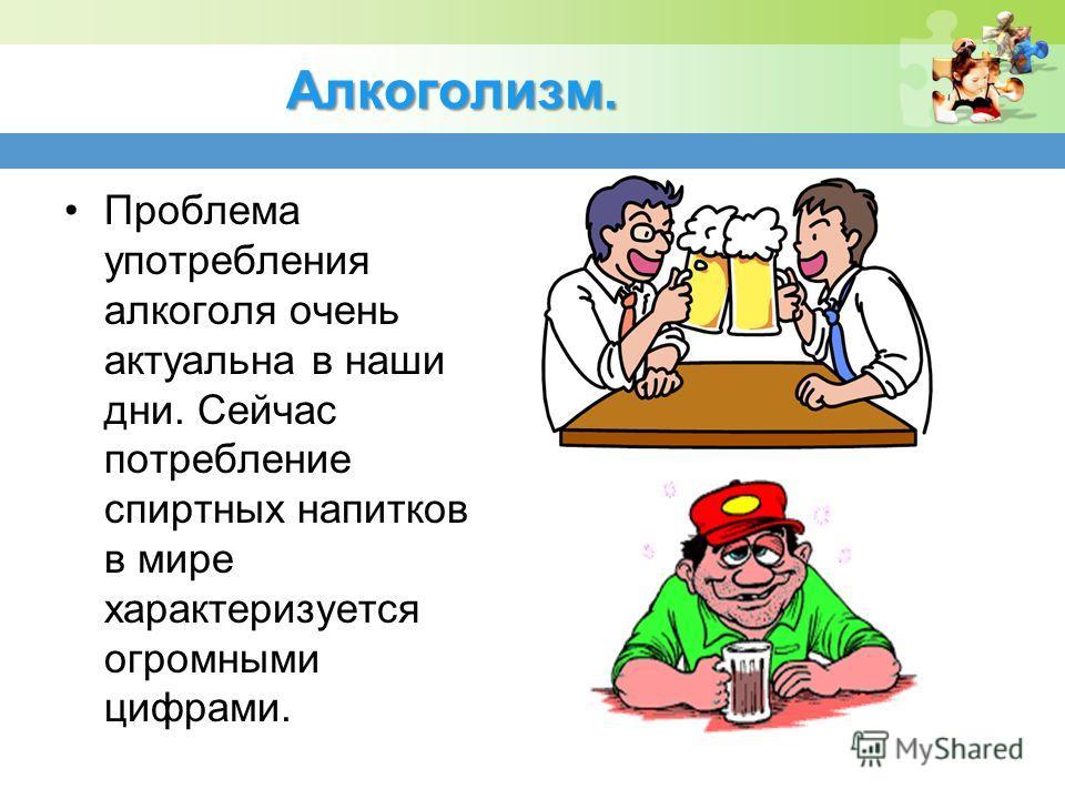 Алкоголизм. Проблема употребления алкоголя очень актуальна в наши дни. Сейчас потребление спиртных напитков в мире характеризуется огромными цифрами.
