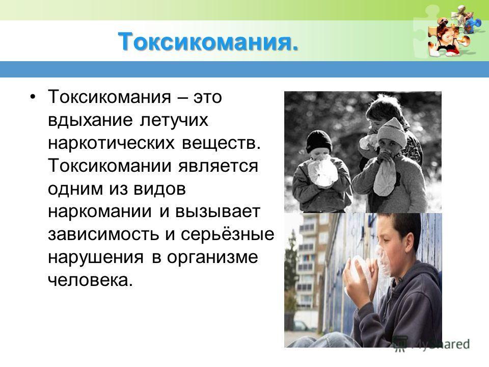 Токсикомания. Токсикомания – это вдыхание летучих наркотических веществ. Токсикомании является одним из видов наркомании и вызывает зависимость и серьёзные нарушения в организме человека.