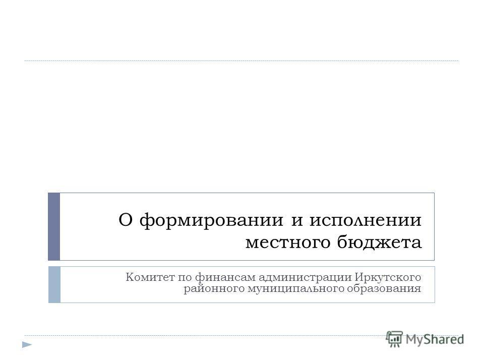 О формировании и исполнении местного бюджета Комитет по финансам администрации Иркутского районного муниципального образования