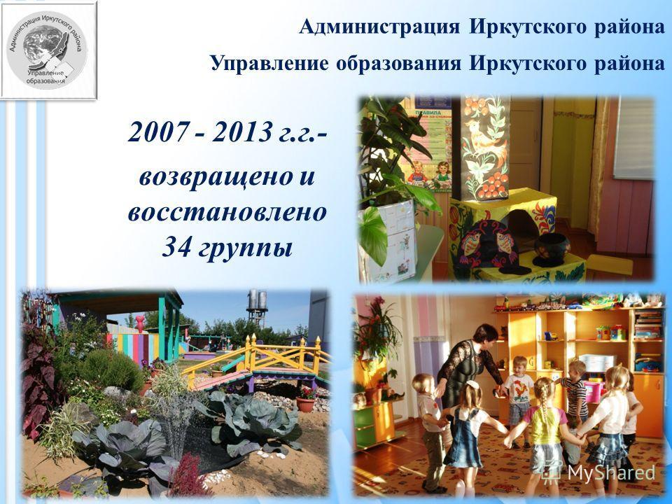 Администрация Иркутского района 2007 - 2013 г. г.- возвращено и восстановлено 34 группы 5