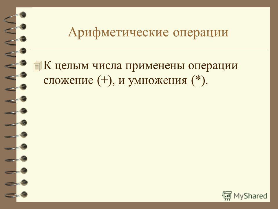 Арифметические операции 4 К целым числа применены операции сложение (+), и умножения (*).