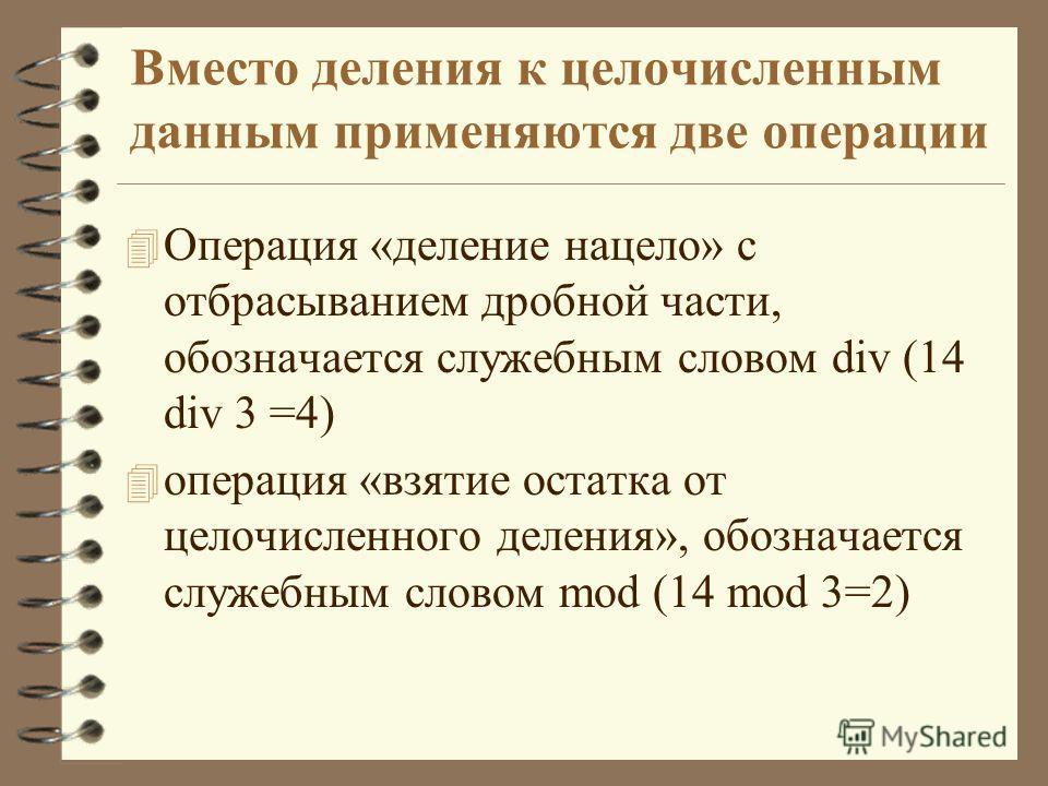 Вместо деления к целочисленным данным применяются две операции 4 Операция «деление нацело» с отбрасыванием дробной части, обозначается служебным словом div (14 div 3 =4) 4 операция «взятие остатка от целочисленного деления», обозначается служебным сл