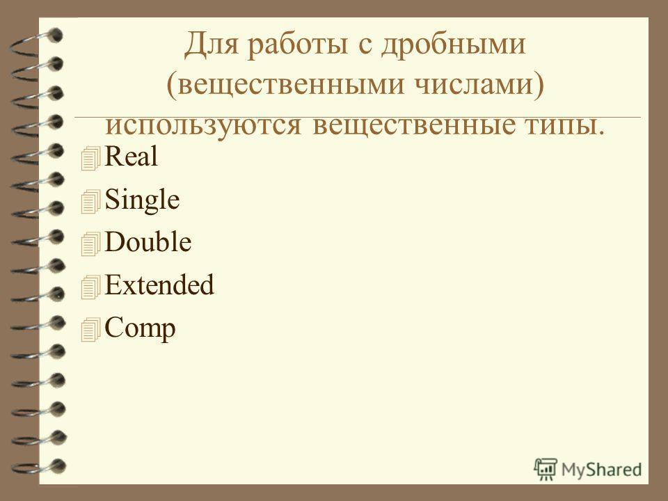 Для работы с дробными (вещественными числами) используются вещественные типы. 4 Real 4 Single 4 Double 4 Extended 4 Comp