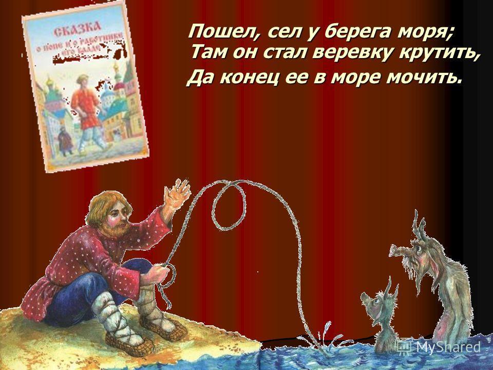 Пошел, сел у берега моря; Там он стал веревку крутить, Пошел, сел у берега моря; Там он стал веревку крутить, Да конец ее в море мочить. Да конец ее в море мочить.