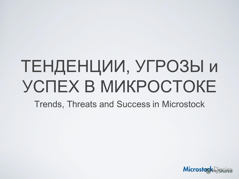 ТЕНДЕНЦИИ, УГРОЗЫ и УСПЕХ В МИКРОСТОКЕ Trends, Threats and Success in Microstock