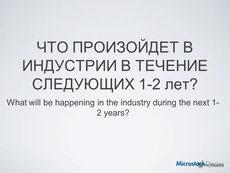 ЧТО ПРОИЗОЙДЕТ В ИНДУСТРИИ В ТЕЧЕНИЕ СЛЕДУЮЩИХ 1-2 лет? What will be happening in the industry during the next 1- 2 years?