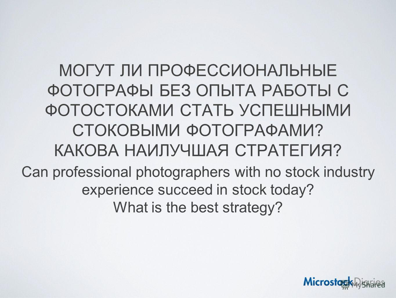 МОГУТ ЛИ ПРОФЕССИОНАЛЬНЫЕ ФОТОГРАФЫ БЕЗ ОПЫТА РАБОТЫ С ФОТОСТОКАМИ СТАТЬ УСПЕШНЫМИ СТОКОВЫМИ ФОТОГРАФАМИ? КАКОВА НАИЛУЧШАЯ СТРАТЕГИЯ? Can professional photographers with no stock industry experience succeed in stock today? What is the best strategy?