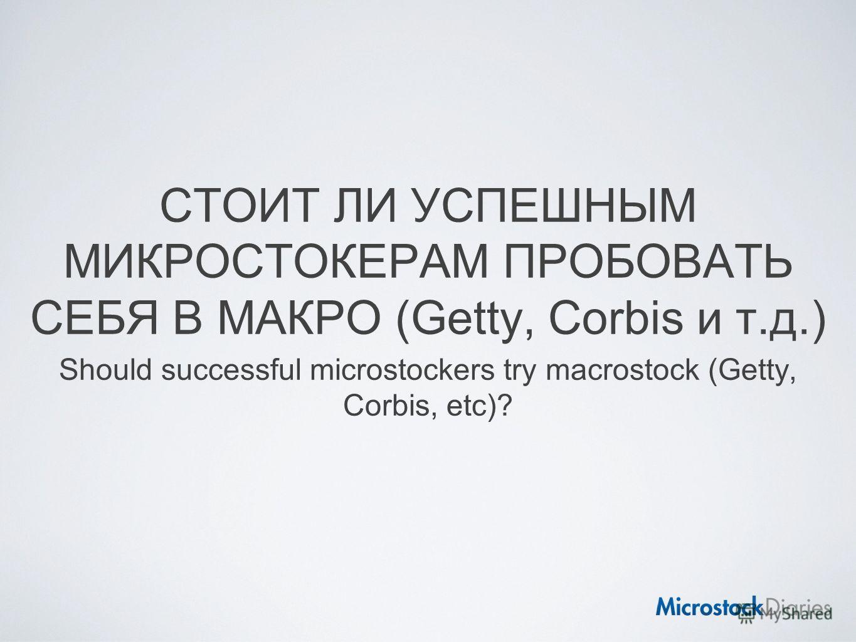СТОИТ ЛИ УСПЕШНЫМ МИКРОСТОКЕРАМ ПРОБОВАТЬ СЕБЯ В МАКРО (Getty, Corbis и т.д.) Should successful microstockers try macrostock (Getty, Corbis, etc)?