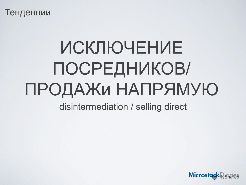 ИСКЛЮЧЕНИЕ ПОСРЕДНИКОВ/ ПРОДАЖи НАПРЯМУЮ disintermediation / selling direct Тенденции