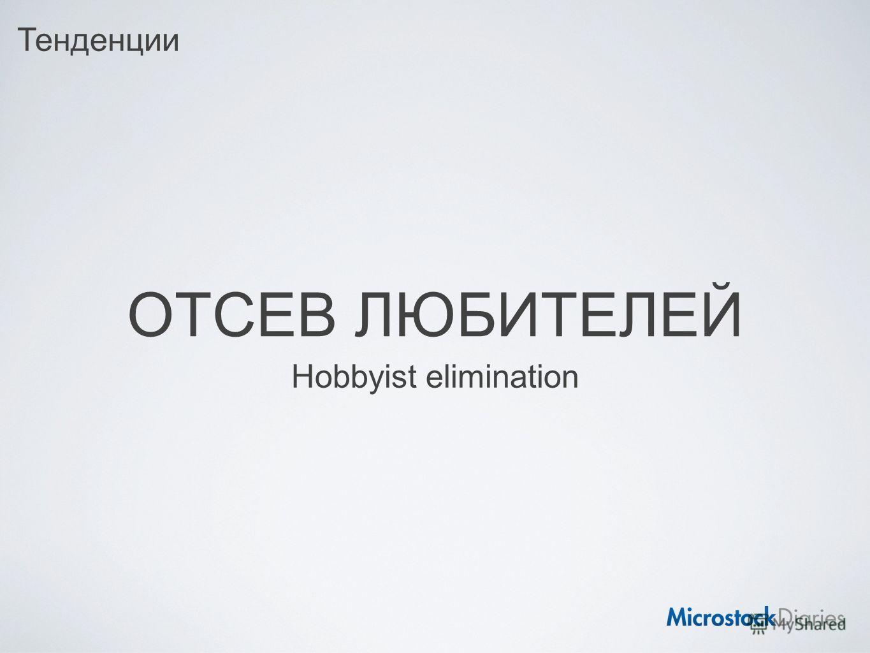 ОТСЕВ ЛЮБИТЕЛЕЙ Hobbyist elimination Тенденции