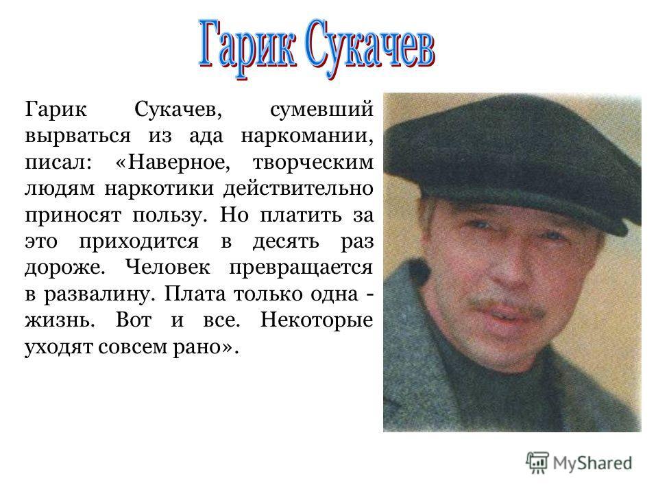 Гарик Сукачев, сумевший вырваться из ада наркомании, писал: «Наверное, творческим людям наркотики действительно приносят пользу. Но платить за это приходится в десять раз дороже. Человек превращается в развалину. Плата только одна - жизнь. Вот и все.
