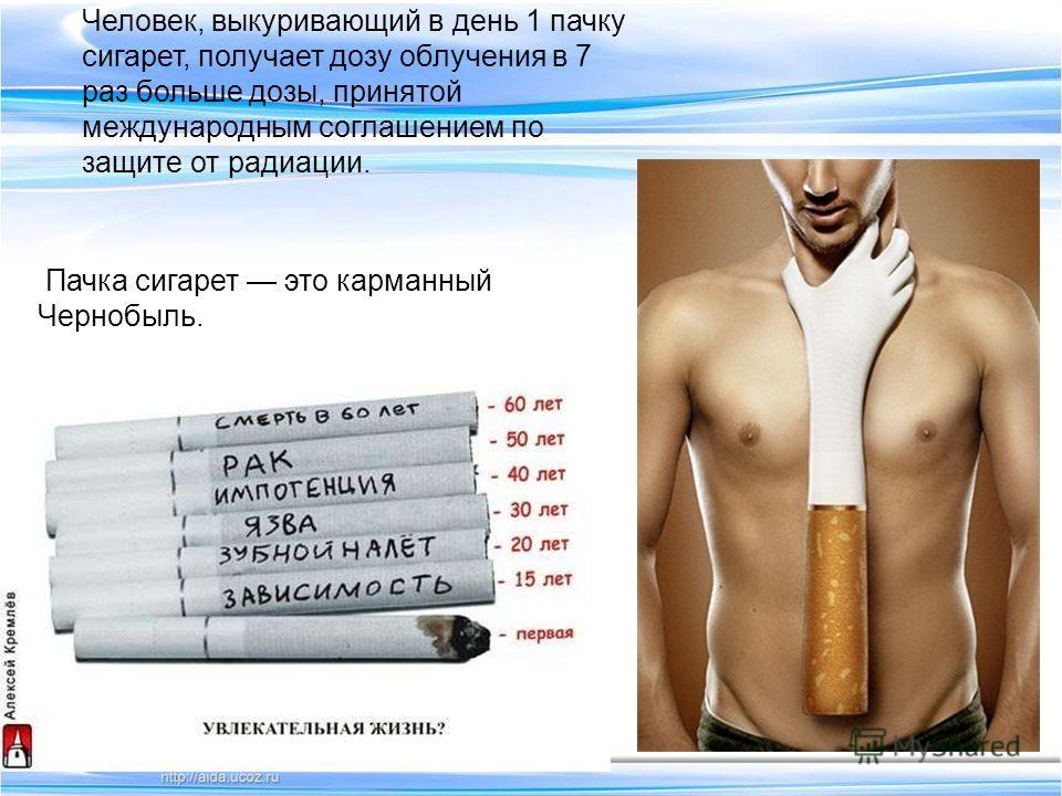 Пачка сигарет это карманный Чернобыль. Человек, выкуривающий в день 1 пачку сигарет, получает дозу облучения в 7 раз больше дозы, принятой международным соглашением по защите от радиации.