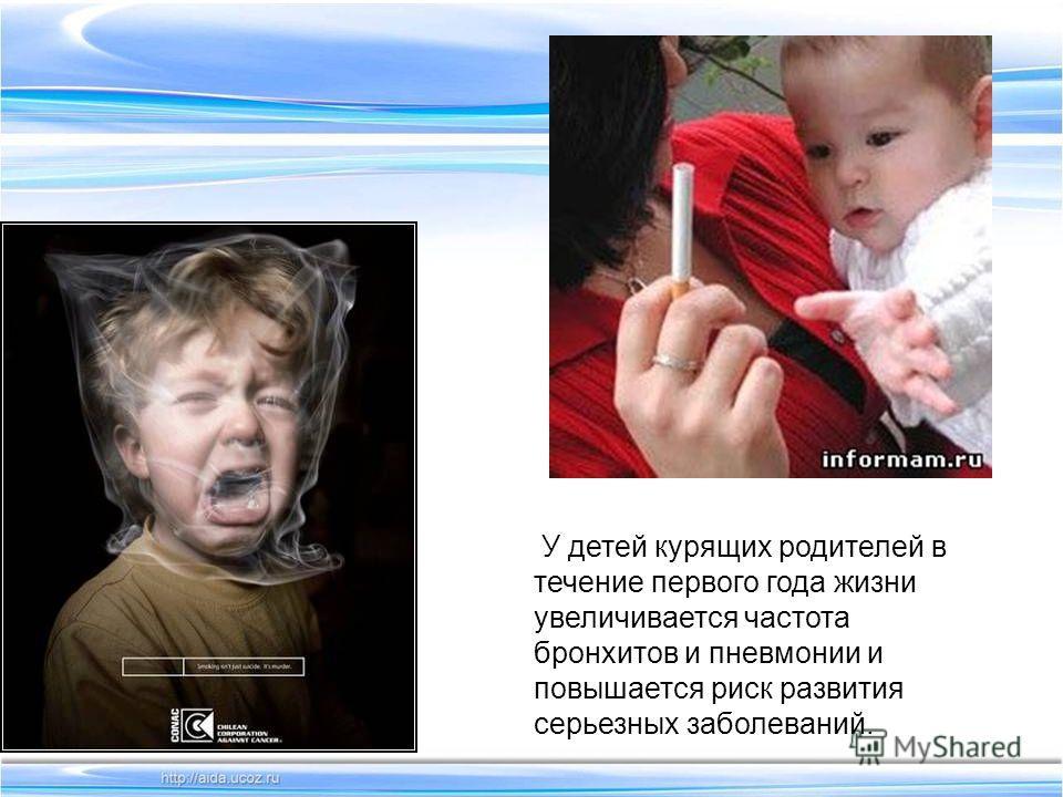 У детей курящих родителей в течение первого года жизни увеличивается частота бронхитов и пневмонии и повышается риск развития серьезных заболеваний.