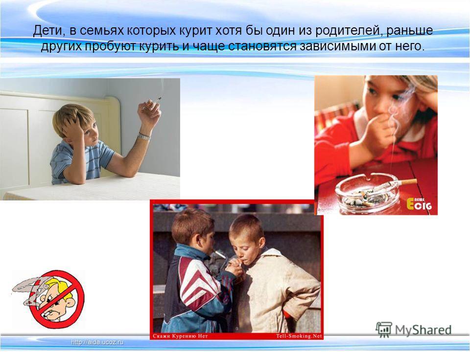 Дети, в семьях которых курит хотя бы один из родителей, раньше других пробуют курить и чаще становятся зависимыми от него.
