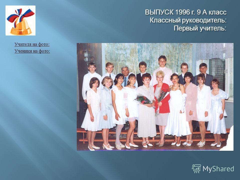 ВЫПУСК 1996 г. 9 А класс Классный руководитель : Первый учитель : Учителя на фото : Ученики на фото :