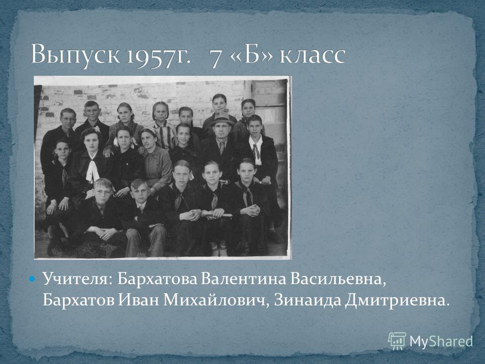 Учителя: Бархатова Валентина Васильевна, Бархатов Иван Михайлович, Зинаида Дмитриевна.