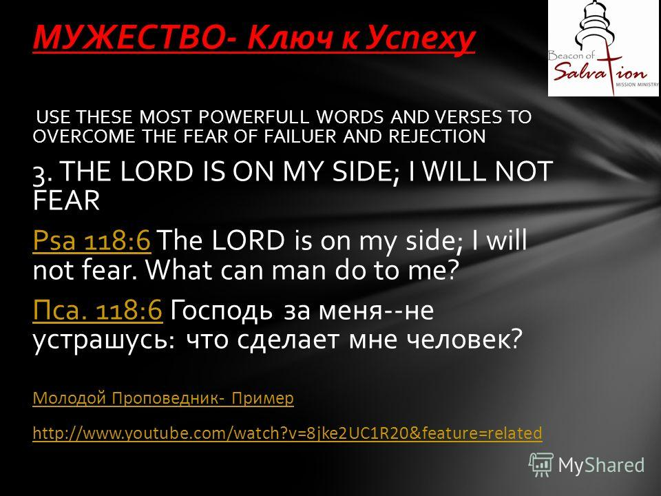 USE THESE MOST POWERFULL WORDS AND VERSES TO OVERCOME THE FEAR OF FAILUER AND REJECTION 3. THE LORD IS ON MY SIDE; I WILL NOT FEAR Psa 118:6Psa 118:6 The LORD is on my side; I will not fear. What can man do to me? Пса. 118:6Пса. 118:6 Господь за меня