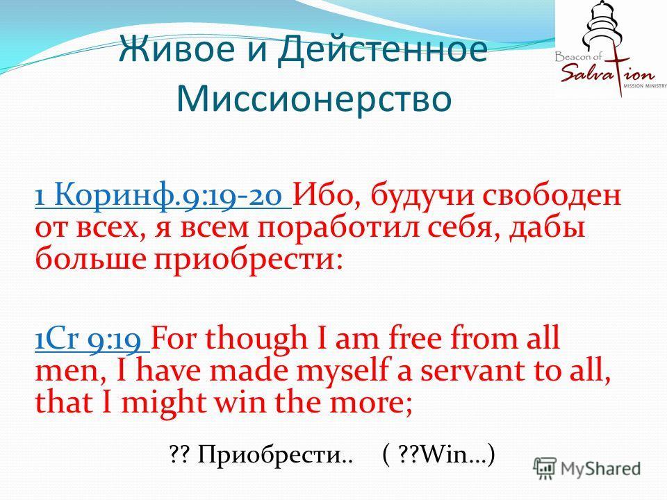 Живое и Дейстенное Миссионерство 1 Коринф.9:19-20 Ибо, будучи свободен от всех, я всем поработил себя, дабы больше приобрести: 1Cr 9:19 For though I am free from all men, I have made myself a servant to all, that I might win the more; ?? Приобрести..