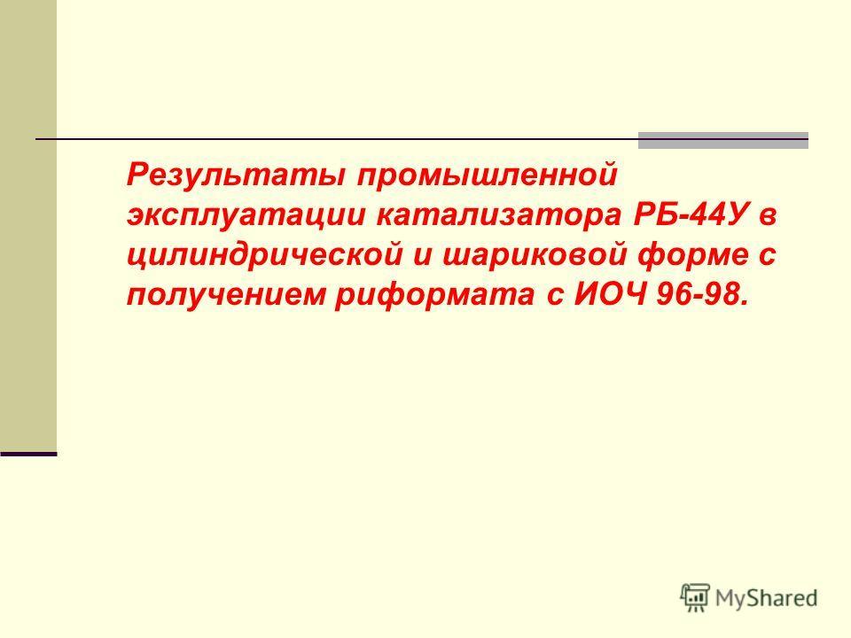 Результаты промышленной эксплуатации катализатора РБ-44У в цилиндрической и шариковой форме с получением риформата с ИОЧ 96-98.