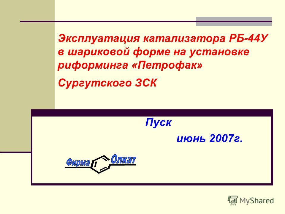 Эксплуатация катализатора РБ-44У в шариковой форме на установке риформинга «Петрофак» Сургутского ЗСК Пуск июнь 2007г.