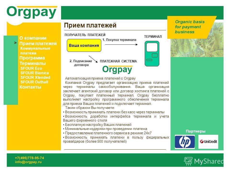 Прием платежей Автоматизация приема платежей с Orgpay Компания Orgpay предлагает организацию приема платежей через терминалы самообслуживания. Ваша организация заключает агентский договор или договор хостинга платежей с Orgpay, покупает платежный тер
