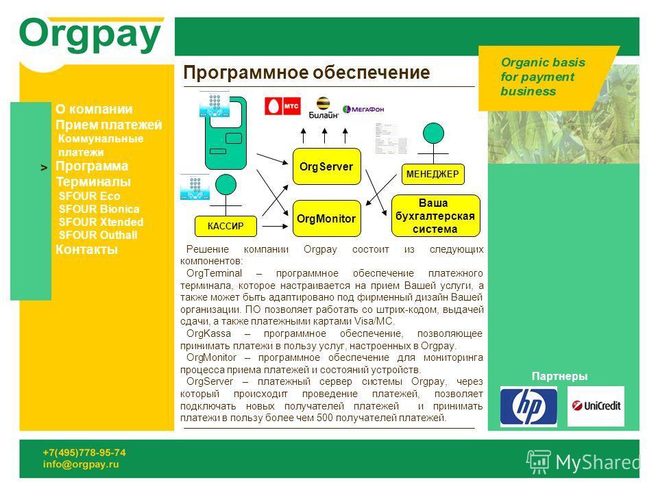 Программное обеспечение Решение компании Orgpay состоит из следующих компонентов: OrgTerminal – программное обеспечение платежного терминала, которое настраивается на прием Вашей услуги, а также может быть адаптировано под фирменный дизайн Вашей орга
