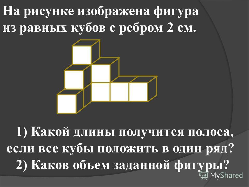 На рисунке изображена фигура из равных кубов с ребром 2 см. 1) Какой длины получится полоса, если все кубы положить в один ряд? 2) Каков объем заданной фигуры?