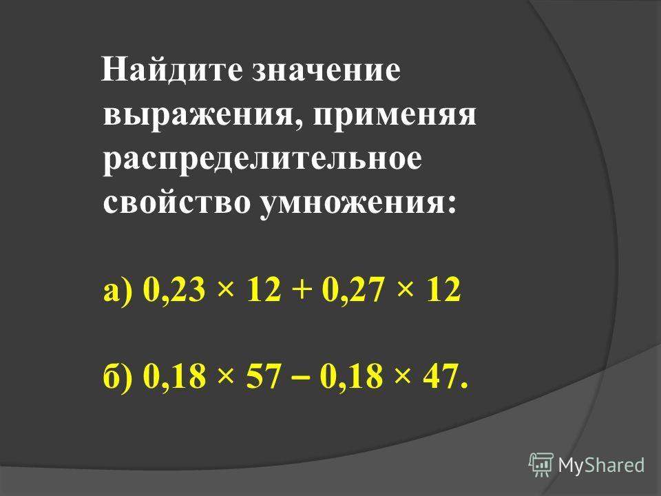 Найдите значение выражения, применяя распределительное свойство умножения: а) 0,23 × 12 + 0,27 × 12 б) 0,18 × 57 – 0,18 × 47.