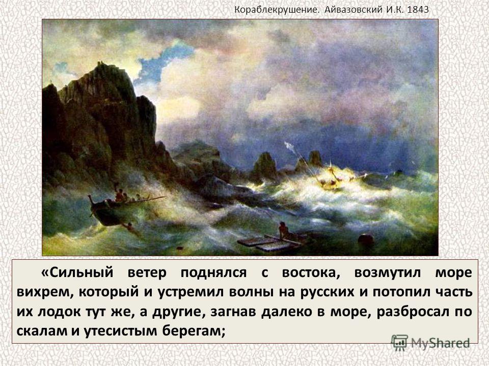 «Сильный ветер поднялся с востока, возмутил море вихрем, который и устремил волны на русских и потопил часть их лодок тут же, а другие, загнав далеко в море, разбросал по скалам и утесистым берегам; Кораблекрушение. Айвазовский И.К. 1843