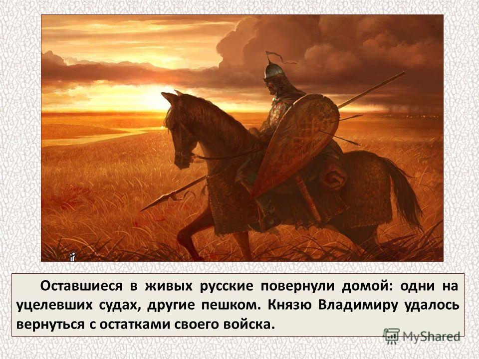 Оставшиеся в живых русские повернули домой: одни на уцелевших судах, другие пешком. Князю Владимиру удалось вернуться с остатками своего войска.