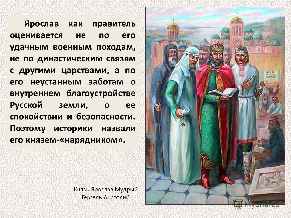Ярослав как правитель оценивается не по его удачным военным походам, не по династическим связям с другими царствами, а по его неустанным заботам о внутреннем благоустройстве Русской земли, о ее спокойствии и безопасности. Поэтому историки назвали его