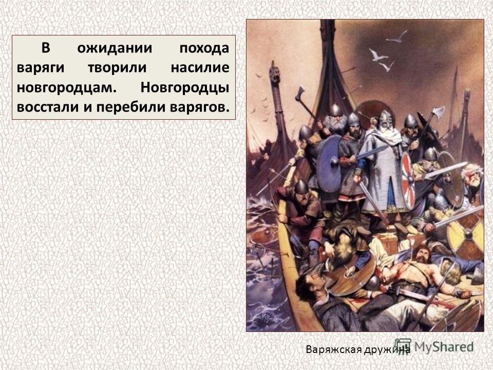 В ожидании похода варяги творили насилие новгородцам. Новгородцы восстали и перебили варягов. Варяжская дружина