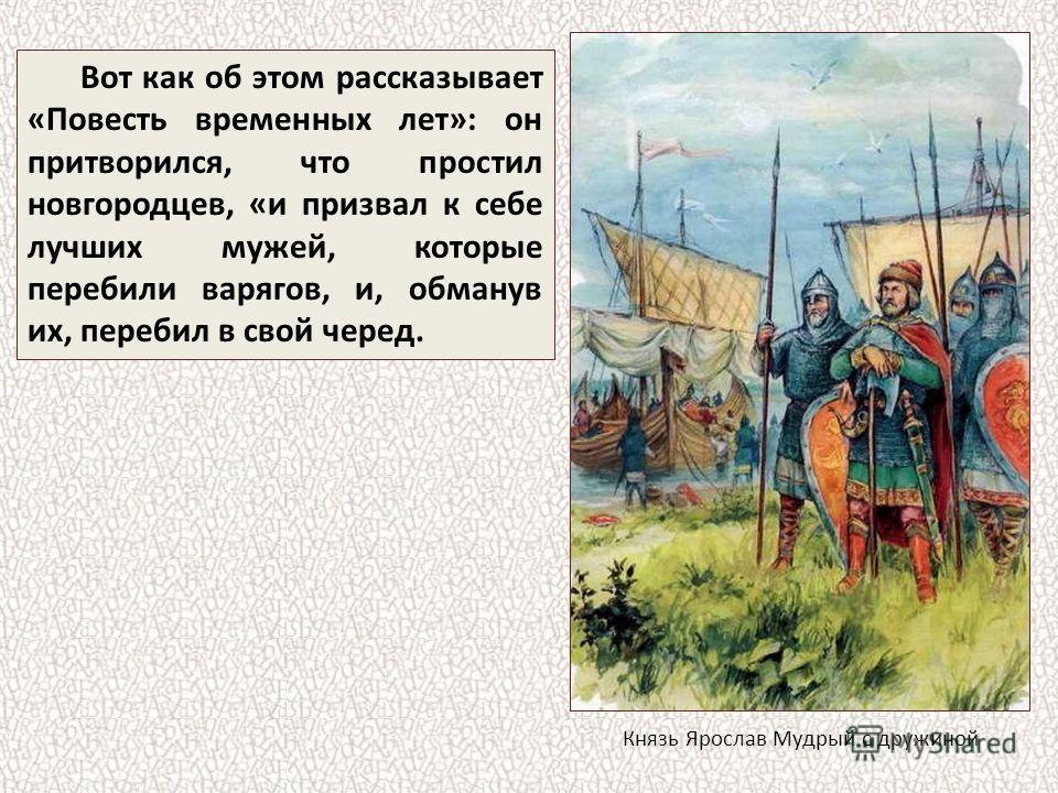 Вот как об этом рассказывает «Повесть временных лет»: он притворился, что простил новгородцев, «и призвал к себе лучших мужей, которые перебили варягов, и, обманув их, перебил в свой черед. Князь Ярослав Мудрый с дружиной