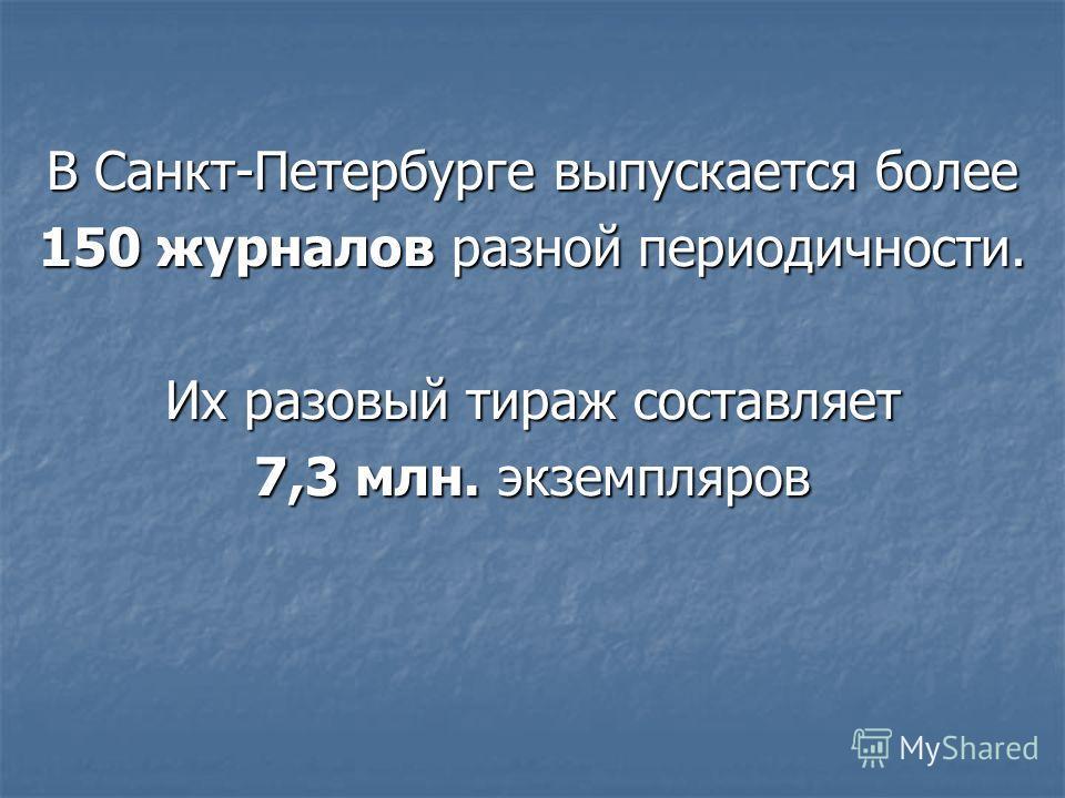 В Санкт-Петербурге выпускается более 150 журналов разной периодичности. Их разовый тираж составляет 7,3 млн. экземпляров