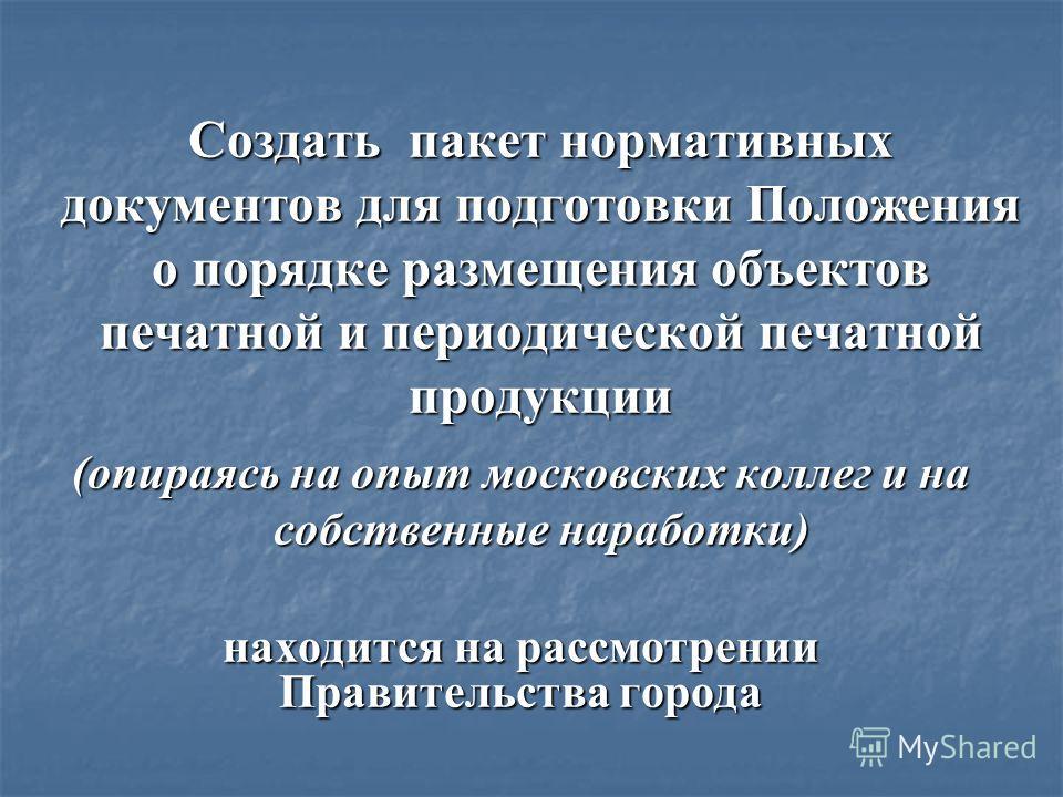 Создать пакет нормативных документов для подготовки Положения о порядке размещения объектов печатной и периодической печатной продукции (опираясь на опыт московских коллег и на собственные наработки) находится на рассмотрении Правительства города